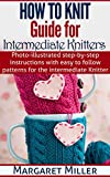 How To Knit: Guide for Intermediate Knitters: Photo-illustrated step-by-step instructions with easy to follow patterns for the intermediate Knitter