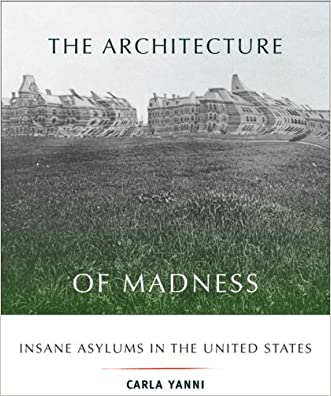 The Architecture of Madness: Insane Asylums in the United States (Architecture, Landscape and Amer Culture) written by Carla Yanni