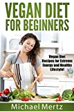 Vegan Diet for Beginners: Vegan Diet Recipes for Extreme Energy and a Healthy Lifestyle! (vegan diet, vegan diet recipes, vegan diet for beginners, vegan recipes)