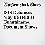 ISIS Detainees May Be Held at Guantánamo, Document Shows   Charlie Savage