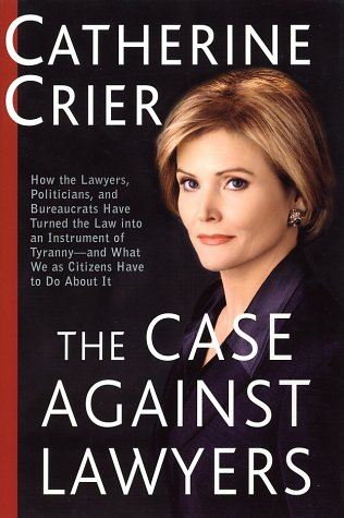 Case Against Lawyers : How the Lawyers, Politicians, and Bureaucrats Have Turned the Law into Aninstrument of Tyranny--And What We As Citizens Have to Do Aboit It, CATHERINE CRIER