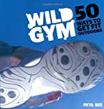Peta Bee Wild Gym: Join the DIY Exercise Revolution: 50 Ways to Get Fit Outdoors