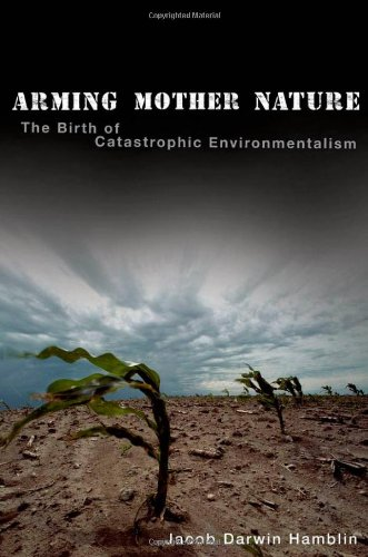 Arming Mother Nature: The Birth of Catastrophic Environmentalism: Jacob Darwin Hamblin: 9780199740055: Amazon.com: Books