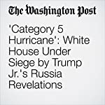 'Category 5 Hurricane': White House Under Siege by Trump Jr.'s Russia Revelations | Philip Rucker,Ashley Parker