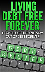 Living Debt Free Forever: How To Get Out And Stay Out Of Debt Forever (Surviving Debt, Budgeting, Debt Free, personal finance Book 1)