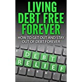 LIVING DEBT FREE FOREVER: HOW TO GET OUT AND  STAY OUT OF DEBT FOREVER (Surviving Debt, Budgeting, Debt Free)