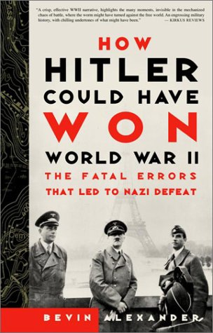 How Hitler Could Have Won World War II: The Fatal Errors That Led to Nazi Defeat: Bevin Alexander: 9780609808443: Amazon.com: Books