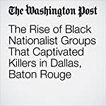 The Rise of Black Nationalist Groups That Captivated Killers in Dallas, Baton Rouge | Kevin Sullivan