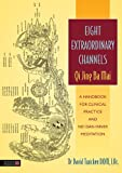Eight Extraordinary Channels - Qi Jing Ba Mai: A Handbook for Clinical Practice and Nei Dan Inner Meditation