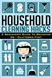 Household Cleaning Hacks -  A Beginners Guide To Becoming De- Cluttered FAST! (Beginners Guide For De - cluttering, Cleaning Hacks, De-cluttered Fast, Household Hacks)