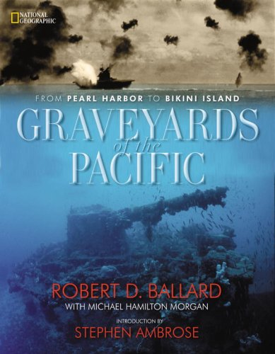 Graveyards of the Pacific: From Pearl Harbor to Bikini Island, Ballard, Robert D.; Morgan, Michael Hamilton