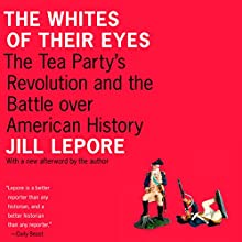 The Whites of Their Eyes: The Tea Party's Revolution and the Battle Over American History Audiobook by Jill Lepore Narrated by Emily Zeller