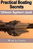 Practical Boating Secrets: Ultimate Beginner's Guide