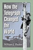 William J. Phalen How the Telegraph Changed the World
