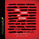 Lord, Change My Attitude: Before It's Too Late Audiobook by James MacDonald Narrated by Patrick Lawlor