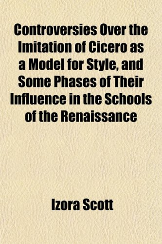 Controversies Over the Imitation of Cicero as a Model for Style, and Some Phases of Their Influence in the Schools of the Renaissance