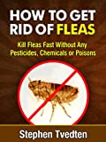 How To Get Rid of Fleas: Kill Fleas Fast Without Any Pesticides, Chemicals or Poisons (Killing Bugs Book 1)