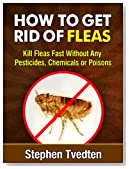 How To Get Rid of Fleas: Kill Fleas Fast Without Any Pesticides, Chemicals or Poisons (Killing Bugs)