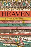 Heaven: Our Enduring Fascination with the Afterlife by Lisa Miller