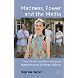 Madness, Power and the Media: Class, Gender and Race in Popular Representations of Mental Distressby Stephen Harper