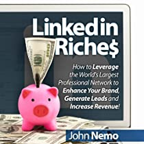 LinkedIn Riches: How to Leverage the World's Largest Professional Network to Enhance Your Brand, Generate Leads and Increase Revenue!