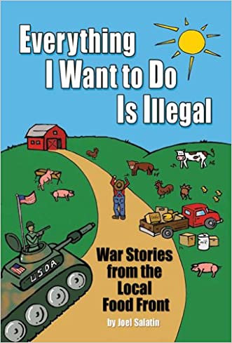 Everything I Want To Do Is Illegal: War Stories from the Local Food Front written by Joel Salatin