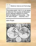 img - for The pulse watch: Vol.II. or, an essay to discover the causes of diseases, and a rational method of curing them by feeling of the pulse. ... By Sir John Floyer, ... Volume 2 of 2 book / textbook / text book