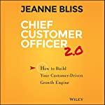Chief Customer Officer 2.0: How to Build Your Customer-Driven Growth Engine | Jeanne Bliss