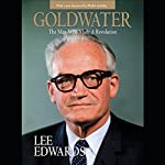 Goldwater: The Man Who Made a Revolution   Lee Edwards
