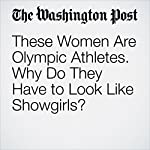 These Women Are Olympic Athletes. Why Do They Have to Look Like Showgirls? | Monica Hesse