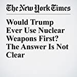 Would Trump Ever Use Nuclear Weapons First? The Answer Is Not Clear | David E. Sanger