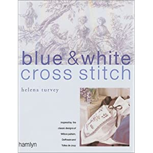Blue & White Cross Stitch: Inspired by the Classic Designs of Willow Pattern, Delftware and Toiles de Jouy