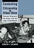 img - for Contesting Citizenship in Urban China: Peasant Migrants, the State, and the Logic of the Market (Studies of the East Asian Institute (California Press)) book / textbook / text book