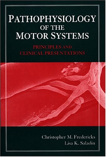 Pathophysiology of the Motor Systems: Principles and Clinical Presentations, Christopher M. Fredericks, Lisa K. Saladin, C. M. Fredericks