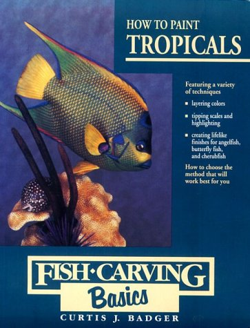 How to Paint Tropicals (Fish Carving Basics, Vol 4), Curtis J. Badger