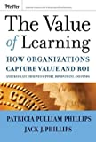 Jack J. Phillips The Value of Learning: How Organizations Capture Value and ROI and Translate into Support, Improvement, and Funds: How Organizations Capture Value ... It into Support, Improvement, and Funds
