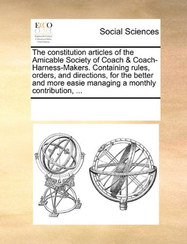 The constitution articles of the Amicable Society of Coach & Coach-Harness-Makers. Containing rules, orders, and directions, for the better and more easie managing a monthly contribution, ... PDF