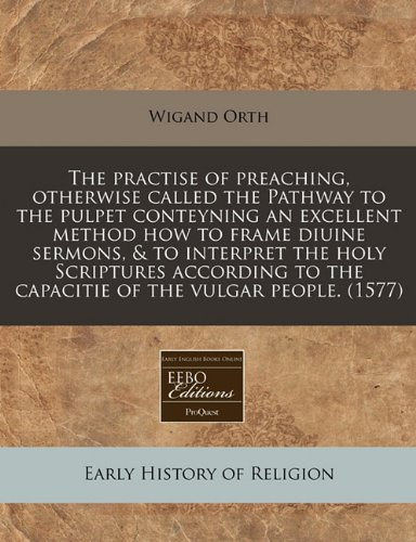 The practise of preaching, otherwise called the Pathway to the pulpet conteyning an excellent method how to frame diuine sermons, & to interpret the ... to the capacitie of the vulgar people. (1577)