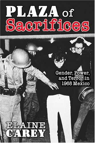 Plaza of Sacrifices: Gender, Power, and Terror in 1968 Mexico...