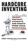 img - for Hardcore Inventing: Invent, Protect, Promote, and Profit From Your Inventions by Ellie Crowe (2009-07-27) book / textbook / text book