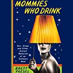 Mommies Who Drink: Sex, Drugs, and Other Distant Memories of an Ordinary Mom | Brett Paesel