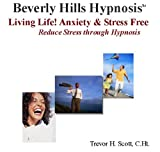 Living Life! Anxiety plus Stress Free:  Reduce Stress from Hypnosis