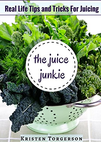 The Juice Junkie: Real Life Tips and Tricks For Juicing by Kristen Torgerson