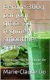 Perdre 300g par jour gr�ce au r�gime smoothies verts: Une nouvelle m�thode de r�gime r�volutionnaire