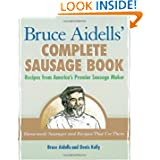 Bruce Aidells's Complete Sausage Book : Recipes from America's Premium Sausage Maker by Bruce Aidells and Denis Kelly