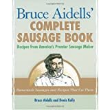 Bruce Aidells's Complete Sausage Book : Recipes from America's Premium Sausage Maker ~ Denis Kelly