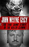 John Wayne Gacy: The True Crime Story of the Killer Clown (Serial Killers, True Crime)