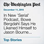In New 'Serial' Podcast, Bowe Bergdahl Says He Likened Himself to Jason Bourne before Capture | Dan Lamothe