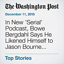 In New 'Serial' Podcast, Bowe Bergdahl Says He Likened Himself to Jason Bourne before Capture Other by Dan Lamothe Narrated by Sam Scholl