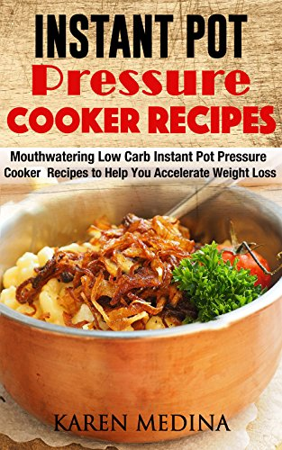 Instant Pot Pressure Cooker Recipes: Mouthwatering Low Carb Instant Pot Pressure Cooker Recipes To Help You Accelerate Weight Loss by Karen Medina